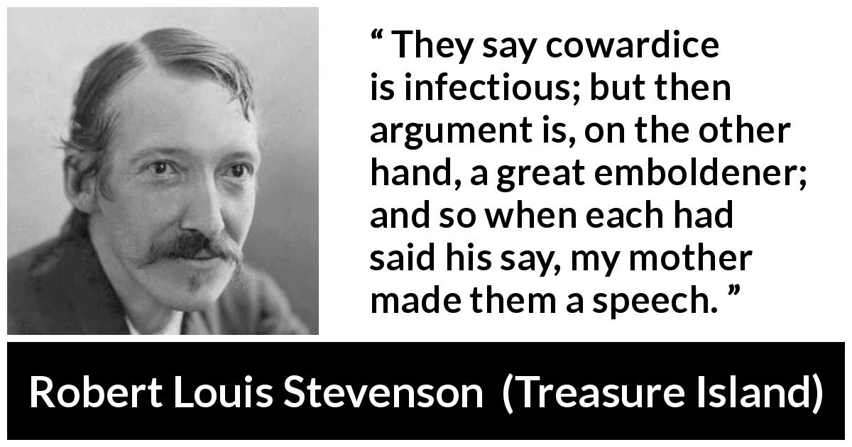 "Robert Louis Stevenson about courage (""Treasure Island"", 1883) - They say cowardice is infectious; but then argument is, on the other hand, a great emboldener; and so when each had said his say, my mother made them a speech."