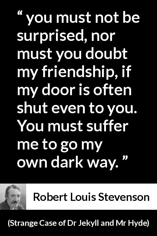 "Robert Louis Stevenson about darkness (""Strange Case of Dr Jekyll and Mr Hyde"", 1886) - you must not be surprised, nor must you doubt my friendship, if my door is often shut even to you. You must suffer me to go my own dark way."