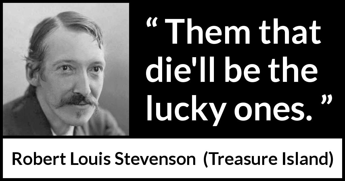 "Robert Louis Stevenson about death (""Treasure Island"", 1883) - Them that die'll be the lucky ones."
