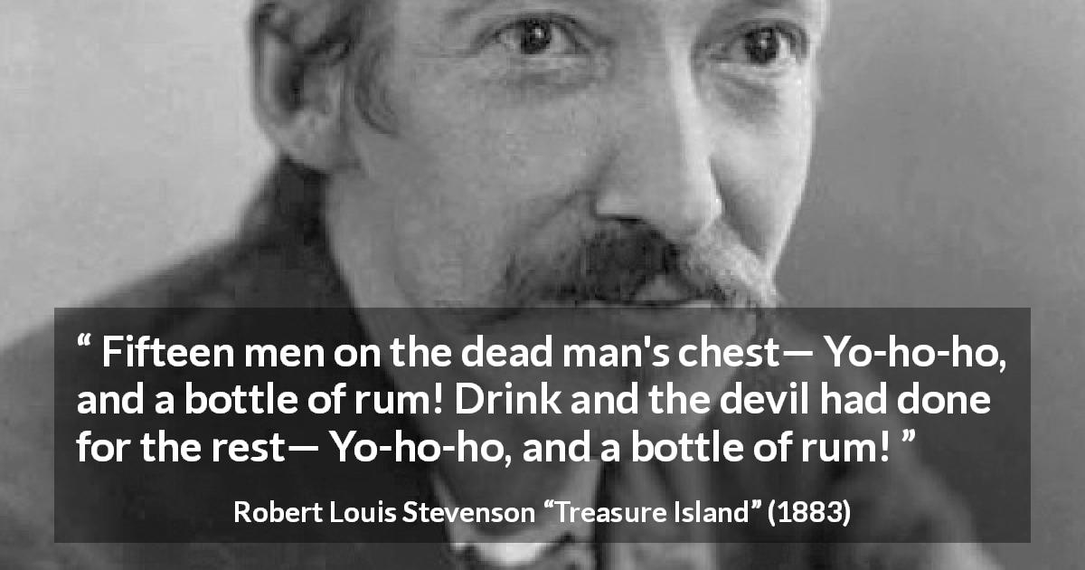 "Robert Louis Stevenson about drinking (""Treasure Island"", 1883) - Fifteen men on the dead man's chest— Yo-ho-ho, and a bottle of rum! Drink and the devil had done for the rest— Yo-ho-ho, and a bottle of rum!"