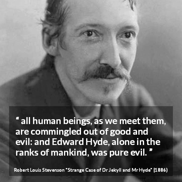 "Robert Louis Stevenson about evil (""Strange Case of Dr Jekyll and Mr Hyde"", 1886) - all human beings, as we meet them, are commingled out of good and evil: and Edward Hyde, alone in the ranks of mankind, was pure evil."
