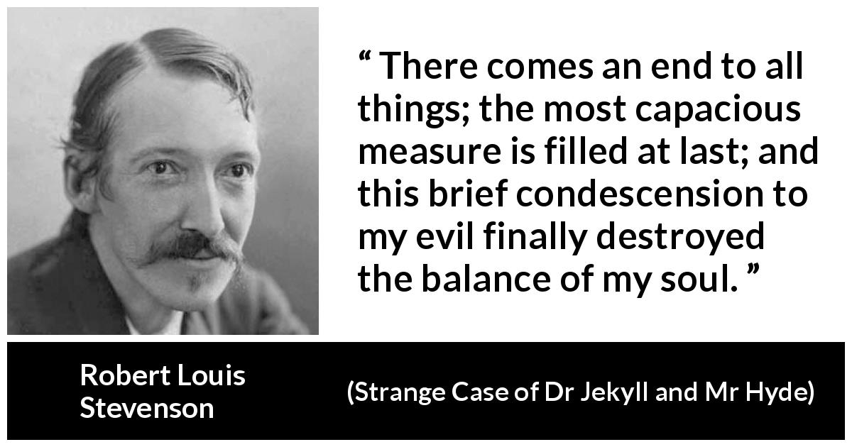 "Robert Louis Stevenson about evil (""Strange Case of Dr Jekyll and Mr Hyde"", 1886) - There comes an end to all things; the most capacious measure is filled at last; and this brief condescension to my evil finally destroyed the balance of my soul."