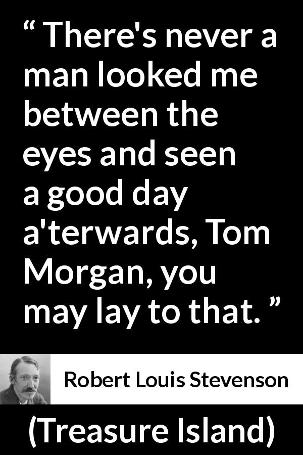 "Robert Louis Stevenson about eyes (""Treasure Island"", 1883) - There's never a man looked me between the eyes and seen a good day a'terwards, Tom Morgan, you may lay to that."