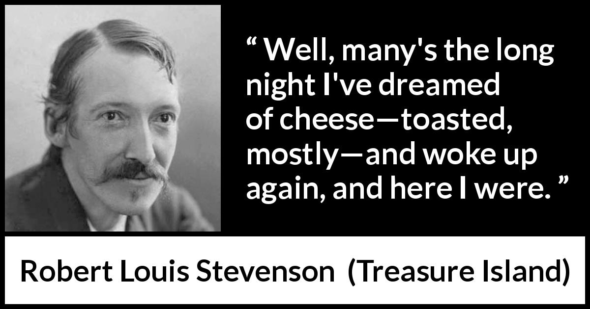 "Robert Louis Stevenson about food (""Treasure Island"", 1883) - Well, many's the long night I've dreamed of cheese—toasted, mostly—and woke up again, and here I were."