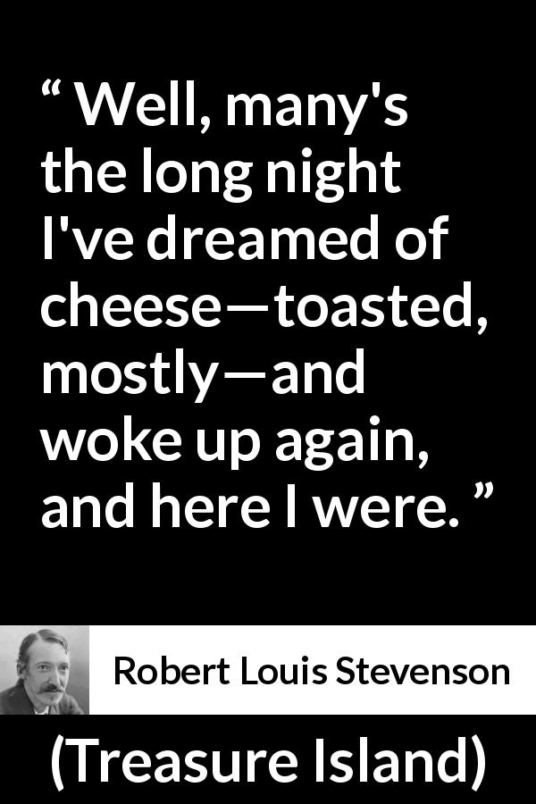 Robert Louis Stevenson quote about food from Treasure Island (1883) - Well, many's the long night I've dreamed of cheese—toasted, mostly—and woke up again, and here I were.