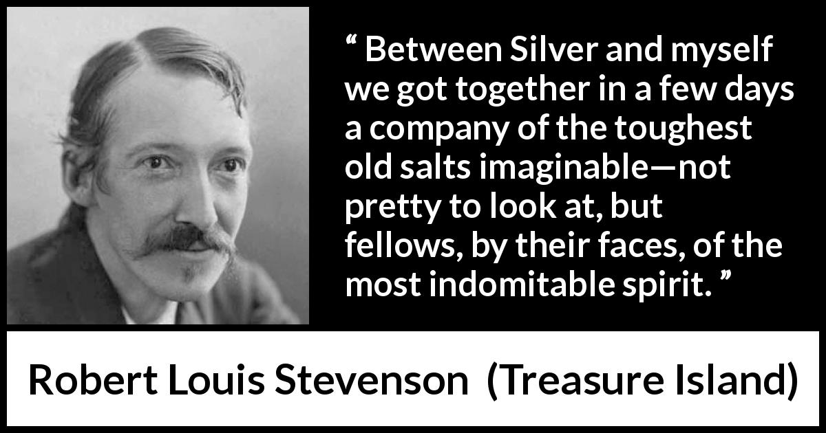 Robert Louis Stevenson - Treasure Island - Between Silver and myself we got together in a few days a company of the toughest old salts imaginable--not pretty to look at, but fellows, by their faces, of the most indomitable spirit.