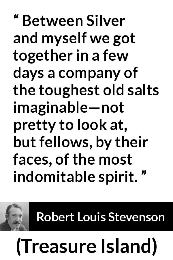 Robert Louis Stevenson quote about friendship from Treasure Island (1883) - Between Silver and myself we got together in a few days a company of the toughest old salts imaginable—not pretty to look at, but fellows, by their faces, of the most indomitable spirit.