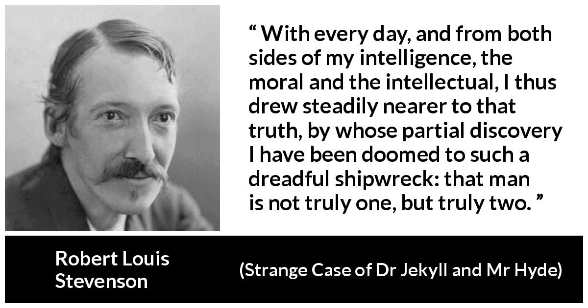 "Robert Louis Stevenson about intellect (""Strange Case of Dr Jekyll and Mr Hyde"", 1886) - With every day, and from both sides of my intelligence, the moral and the intellectual, I thus drew steadily nearer to that truth, by whose partial discovery I have been doomed to such a dreadful shipwreck: that man is not truly one, but truly two."