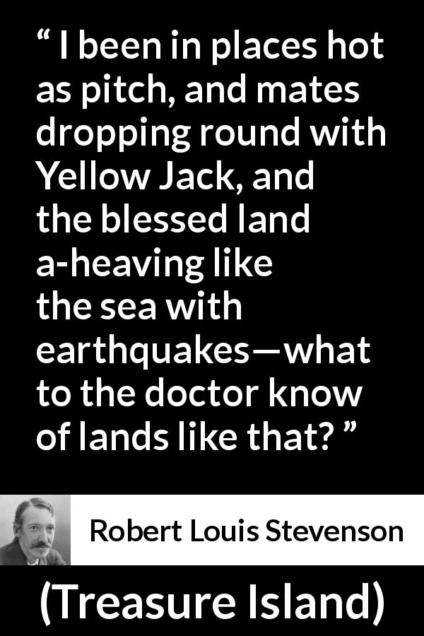 Robert Louis Stevenson quote about knowledge from Treasure Island (1883) - I been in places hot as pitch, and mates dropping round with Yellow Jack, and the blessed land a-heaving like the sea with earthquakes—what to the doctor know of lands like that?