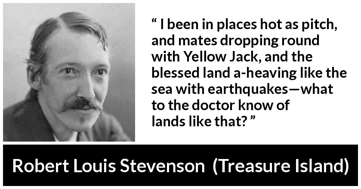 Robert Louis Stevenson - Treasure Island - I been in places hot as pitch, and mates dropping round with Yellow Jack, and the blessed land a-heaving like the sea with earthquakes—what to the doctor know of lands like that?