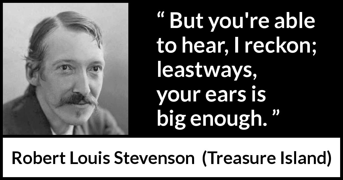 "Robert Louis Stevenson about listening (""Treasure Island"", 1883) - But you're able to hear, I reckon; leastways, your ears is big enough."