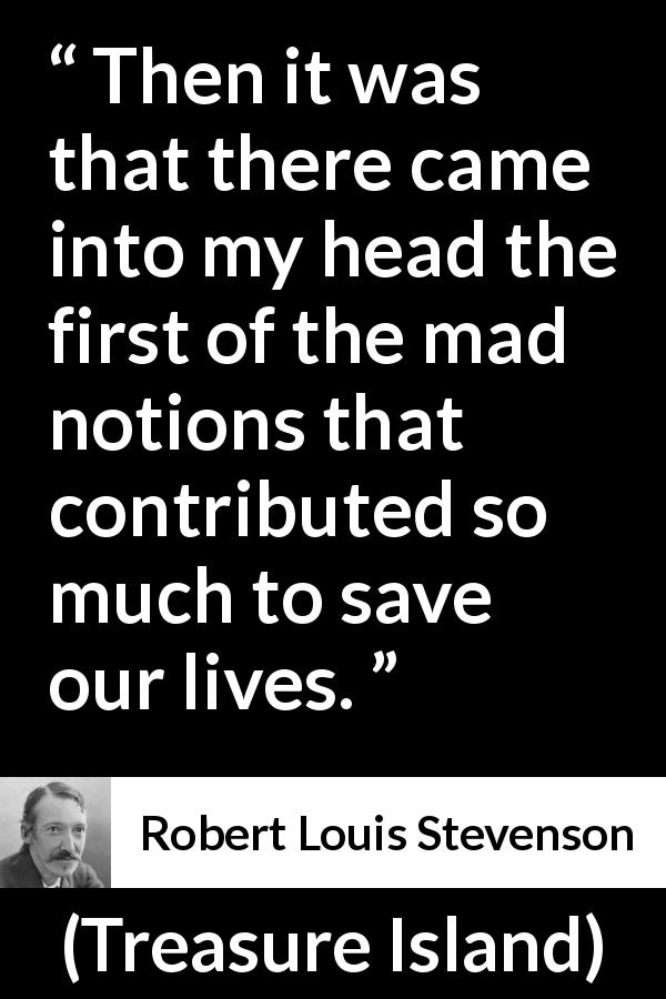 Robert Louis Stevenson - Treasure Island - Then it was that there came into my head the first of the mad notions that contributed so much to save our lives.