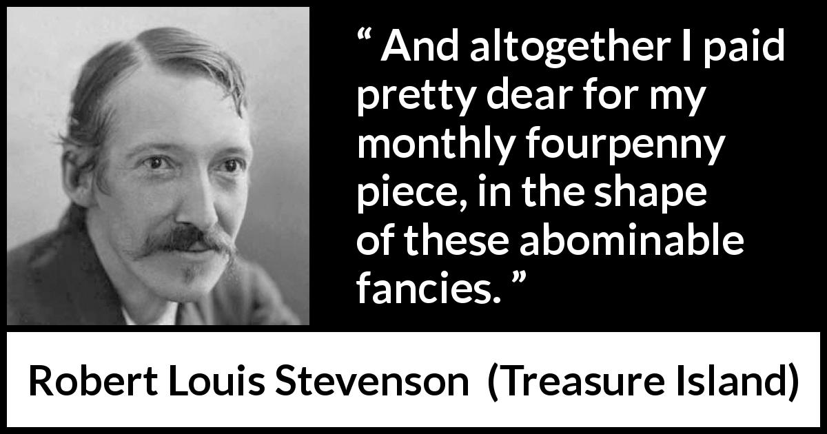 "Robert Louis Stevenson about money (""Treasure Island"", 1883) - And altogether I paid pretty dear for my monthly fourpenny piece, in the shape of these abominable fancies."