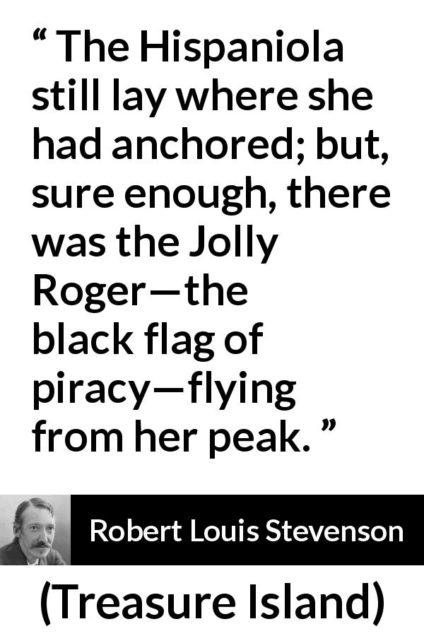 "Robert Louis Stevenson about piracy (""Treasure Island"", 1883) - The Hispaniola still lay where she had anchored; but, sure enough, there was the Jolly Roger—the black flag of piracy—flying from her peak."
