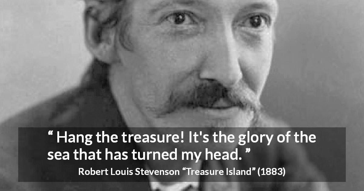 "Robert Louis Stevenson about sea (""Treasure Island"", 1883) - Hang the treasure! It's the glory of the sea that has turned my head."