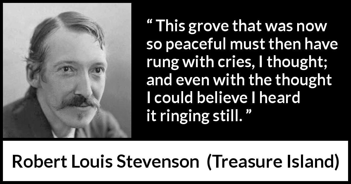 "Robert Louis Stevenson about silence (""Treasure Island"", 1883) - This grove that was now so peaceful must then have rung with cries, I thought; and even with the thought I could believe I heard it ringing still."
