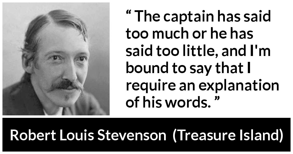 Robert Louis Stevenson quote about speech from Treasure Island (1883) - The captain has said too much or he has said too little, and I'm bound to say that I require an explanation of his words.