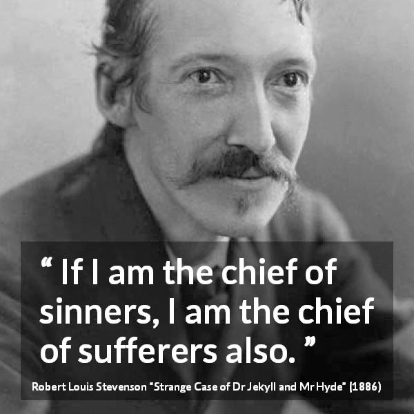 "Robert Louis Stevenson about suffering (""Strange Case of Dr Jekyll and Mr Hyde"", 1886) - If I am the chief of sinners, I am the chief of sufferers also."