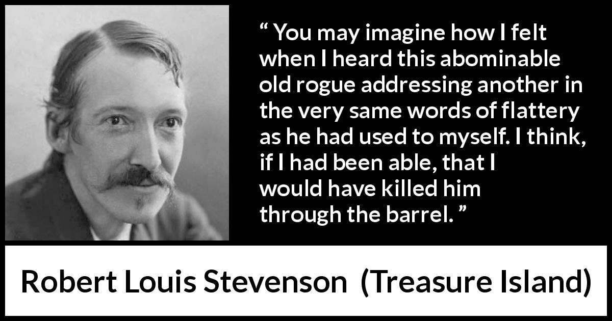 Robert Louis Stevenson quote about words from Treasure Island (1883) - You may imagine how I felt when I heard this abominable old rogue addressing another in the very same words of flattery as he had used to myself. I think, if I had been able, that I would have killed him through the barrel.