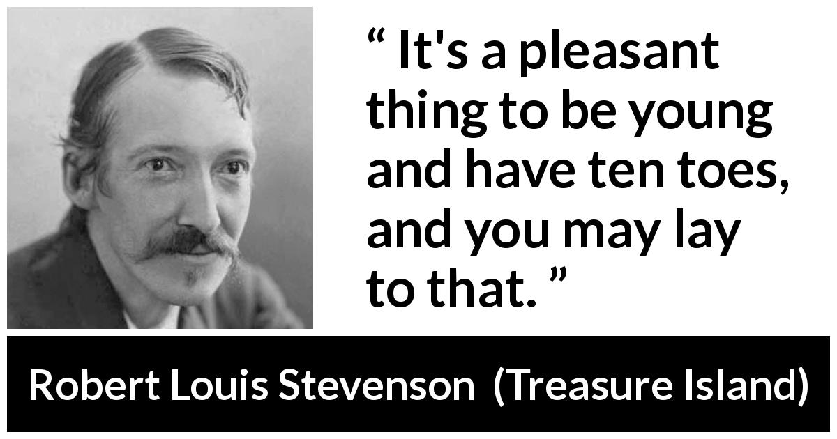 "Robert Louis Stevenson about youth (""Treasure Island"", 1883) - It's a pleasant thing to be young and have ten toes, and you may lay to that."
