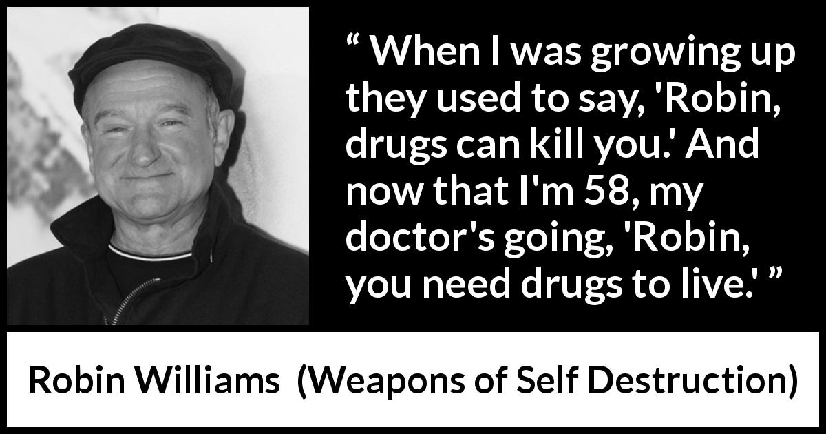 "Robin Williams about age (""Weapons of Self Destruction"", 2009) - When I was growing up they used to say, 'Robin, drugs can kill you.' And now that I'm 58, my doctor's going, 'Robin, you need drugs to live.'"