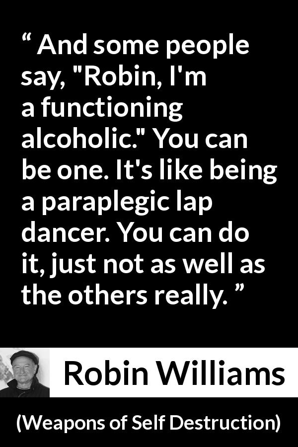 "Robin Williams about alcohol (""Weapons of Self Destruction"", 2009) - And some people say,"
