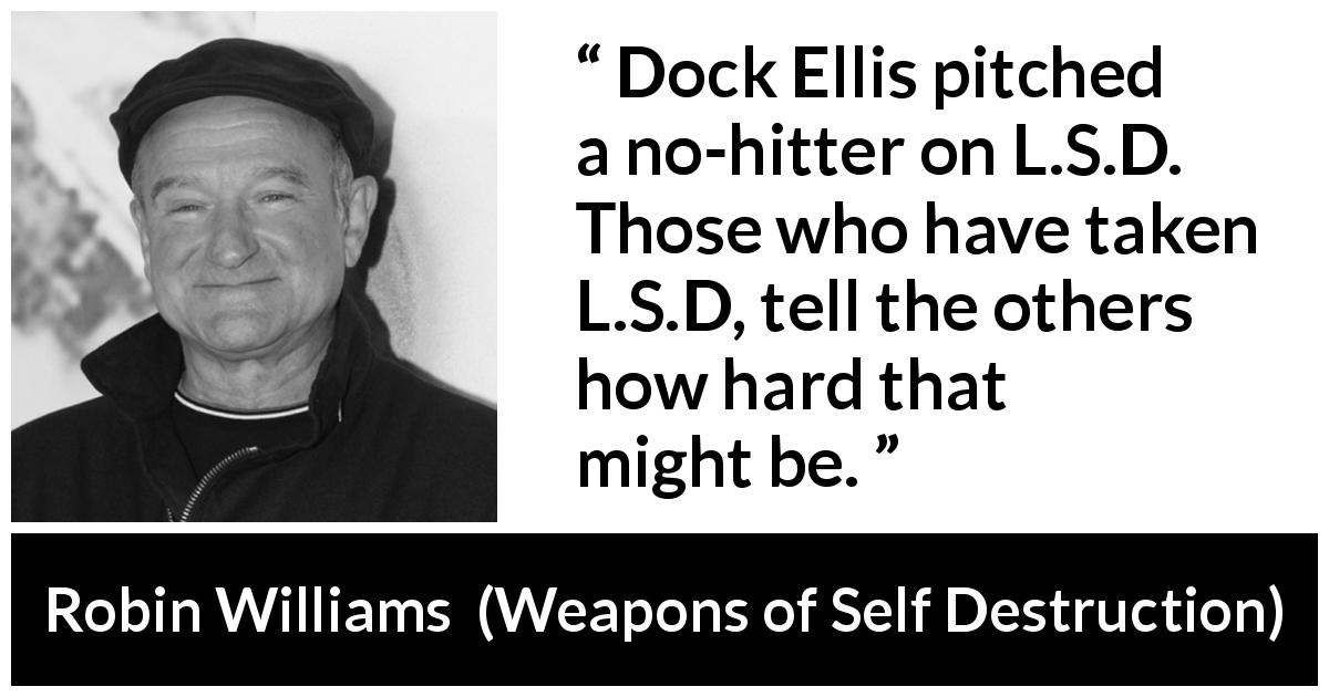 "Robin Williams about baseball (""Weapons of Self Destruction"", 2009) - Dock Ellis pitched a no-hitter on L.S.D. Those who have taken L.S.D, tell the others how hard that might be."