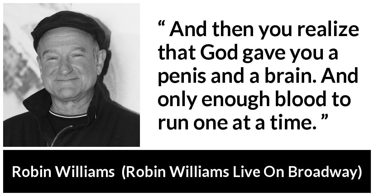 "Robin Williams about blood (""Robin Williams Live On Broadway"", 2002) - And then you realize that God gave you a penis and a brain. And only enough blood to run one at a time."