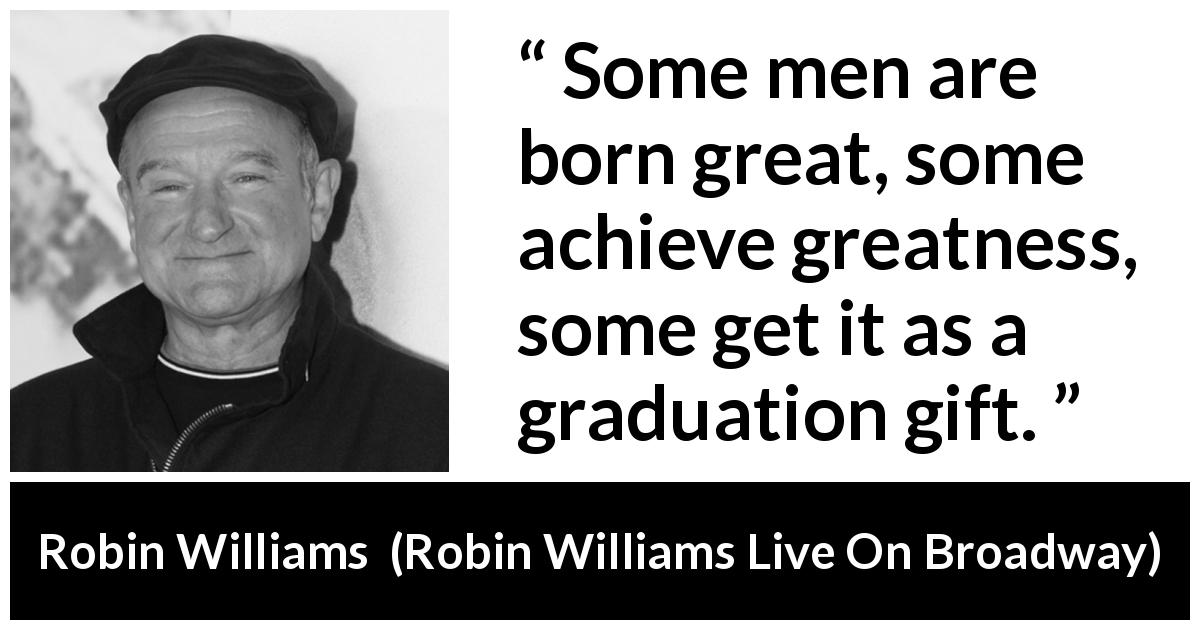 "Robin Williams about greatness (""Robin Williams Live On Broadway"", 2002) - Some men are born great, some achieve greatness, some get it as a graduation gift."