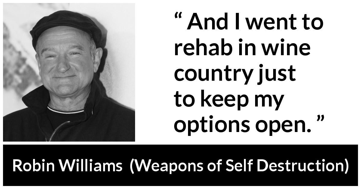 Robin Williams quote about wine from Weapons of Self Destruction - And I went to rehab in wine country just to keep my options open.