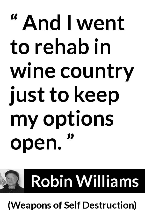Robin Williams - Weapons of Self Destruction - And I went to rehab in wine country just to keep my options open.