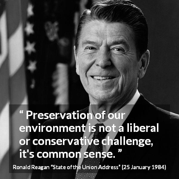 "Ronald Reagan about challenge (""State of the Union Address"", 25 January 1984) - Preservation of our environment is not a liberal or conservative challenge, it's common sense."