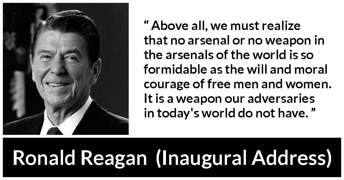 "Ronald Reagan about courage (""Inaugural Address"", 20 January 1981) - Above all, we must realize that no arsenal or no weapon in the arsenals of the world is so formidable as the will and moral courage of free men and women. It is a weapon our adversaries in today's world do not have."