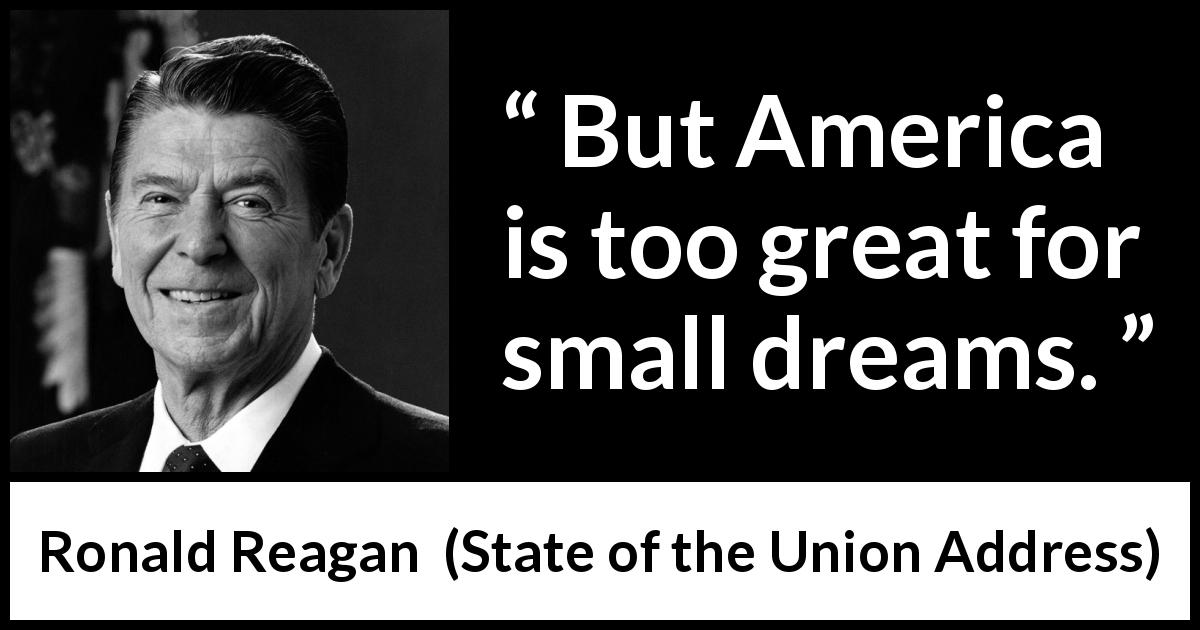 "Ronald Reagan about dreams (""State of the Union Address"", 25 January 1984) - But America is too great for small dreams."