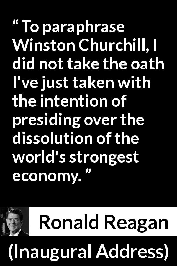 "Ronald Reagan about economy (""Inaugural Address"", 20 January 1981) - To paraphrase Winston Churchill, I did not take the oath I've just taken with the intention of presiding over the dissolution of the world's strongest economy."