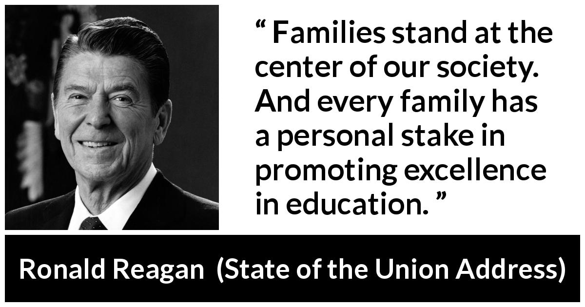 Ronald Reagan quote about family from State of the Union Address - Families stand at the center of our society. And every family has a personal stake in promoting excellence in education.