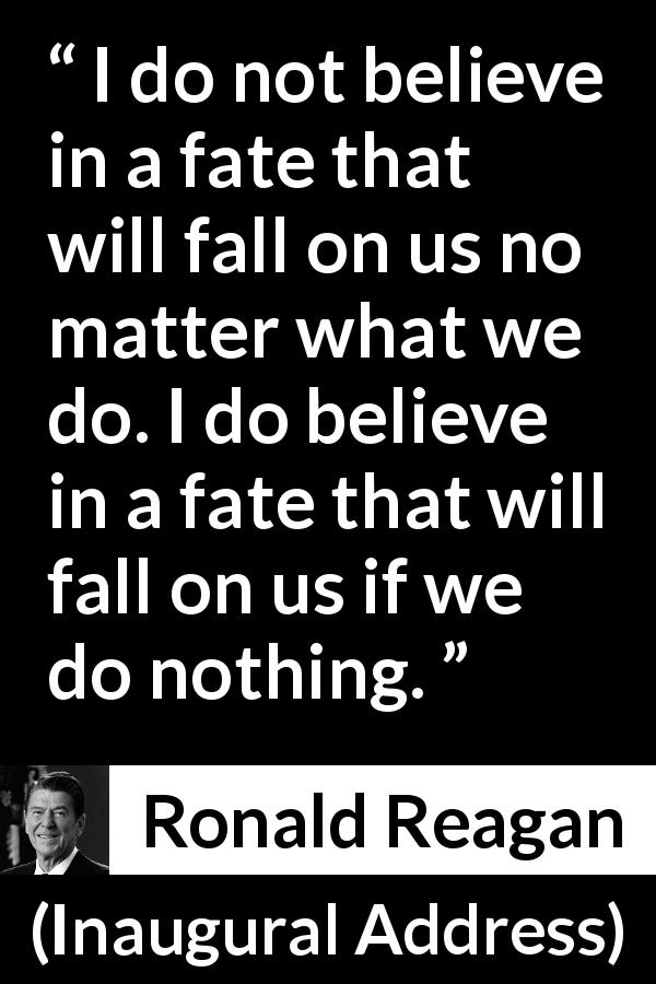 "Ronald Reagan about fate (""Inaugural Address"", 20 January 1981) - I do not believe in a fate that will fall on us no matter what we do. I do believe in a fate that will fall on us if we do nothing."