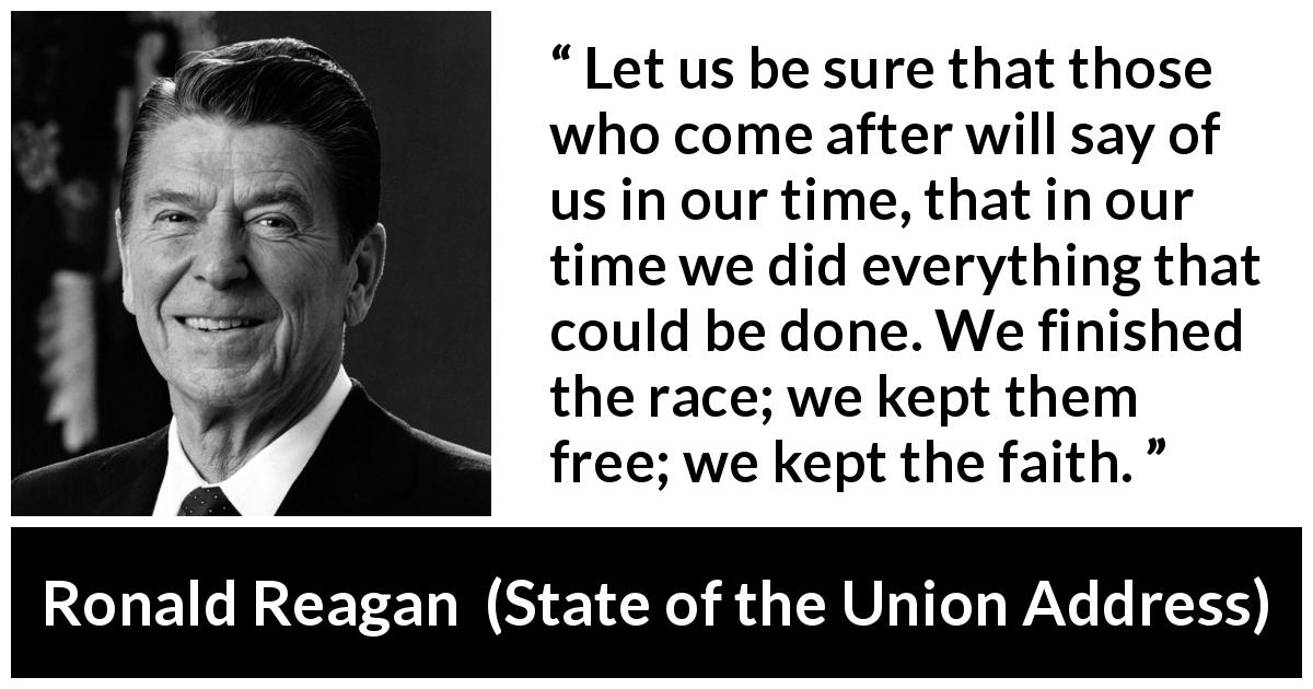 Ronald Reagan quote about freedom from State of the Union Address (25 January 1984) - Let us be sure that those who come after will say of us in our time, that in our time we did everything that could be done. We finished the race; we kept them free; we kept the faith.