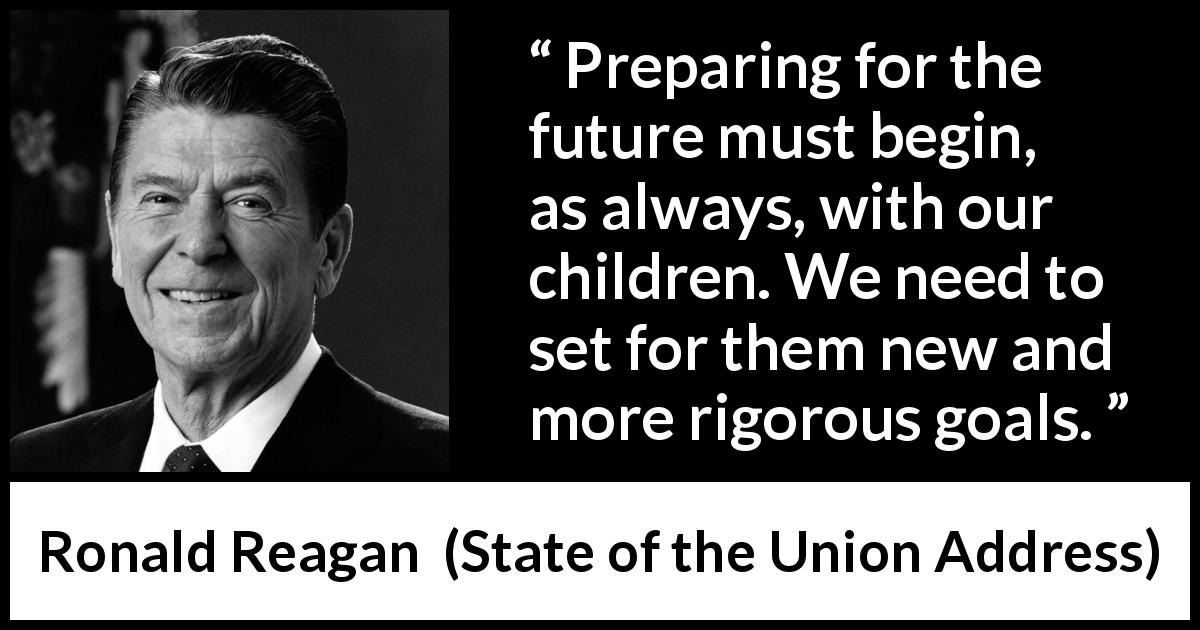 Ronald Reagan quote about future from State of the Union Address (27 January 1987) - Preparing for the future must begin, as always, with our children. We need to set for them new and more rigorous goals.