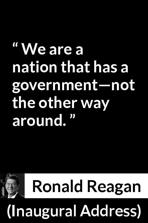 "Ronald Reagan about government (""Inaugural Address"", 20 January 1981) - We are a nation that has a government—not the other way around."