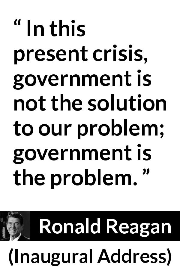"Ronald Reagan about government (""Inaugural Address"", 20 January 1981) - In this present crisis, government is not the solution to our problem; government is the problem."