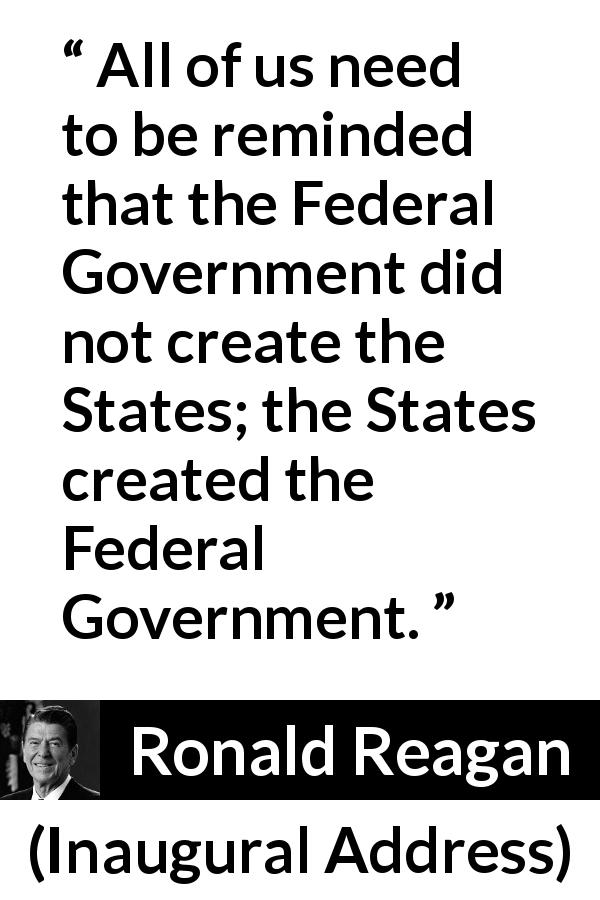 "Ronald Reagan about government (""Inaugural Address"", 20 January 1981) - All of us need to be reminded that the Federal Government did not create the States; the States created the Federal Government."