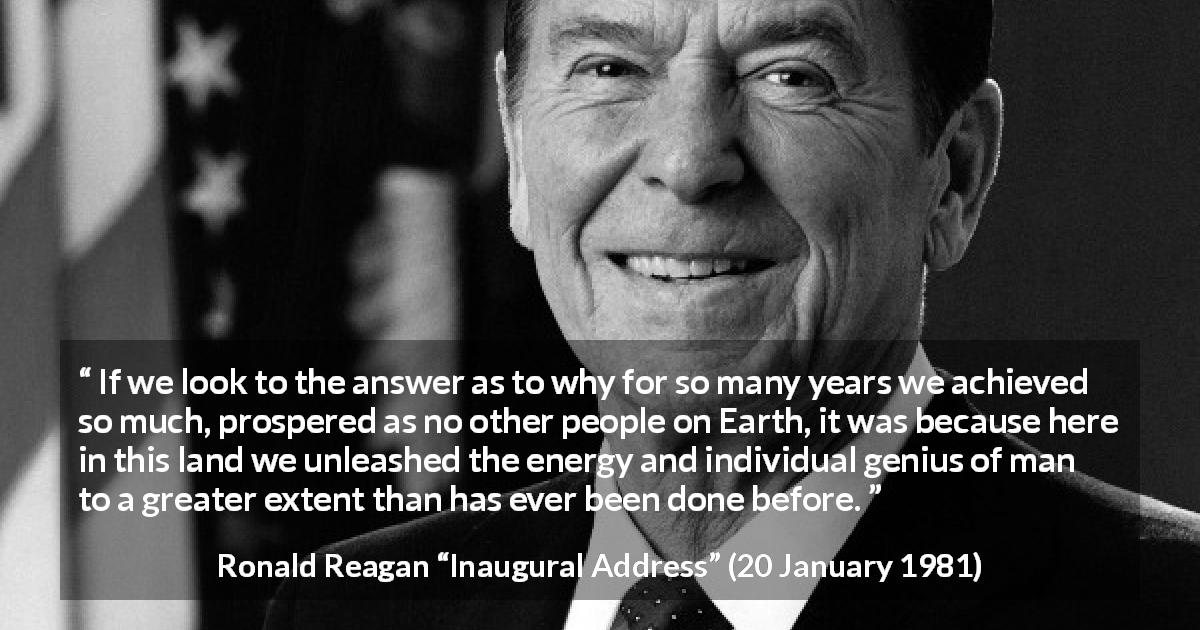 "Ronald Reagan about individualism (""Inaugural Address"", 20 January 1981) - If we look to the answer as to why for so many years we achieved so much, prospered as no other people on Earth, it was because here in this land we unleashed the energy and individual genius of man to a greater extent than has ever been done before."