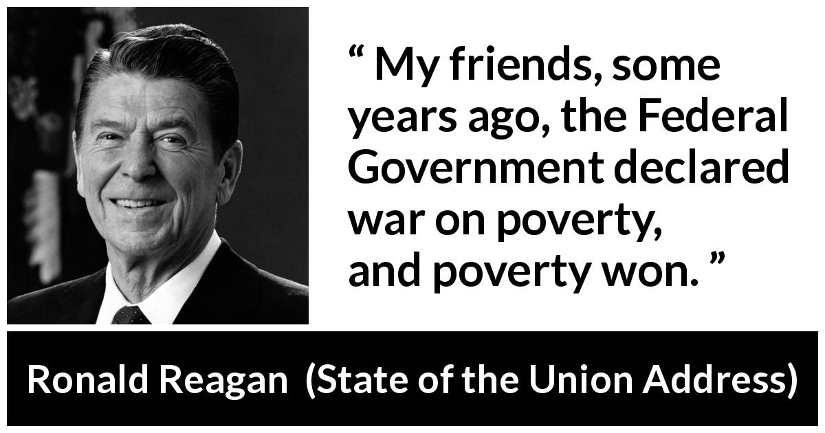 Ronald Reagan quote about poverty from State of the Union Address (25 January 1988) - My friends, some years ago, the Federal Government declared war on poverty, and poverty won.