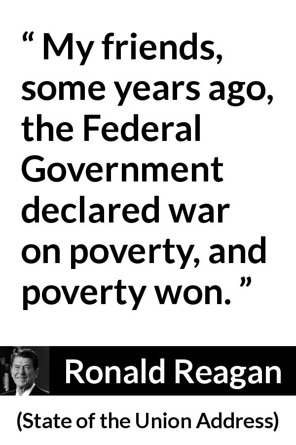 "Ronald Reagan about poverty (""State of the Union Address"", 25 January 1988) - My friends, some years ago, the Federal Government declared war on poverty, and poverty won."