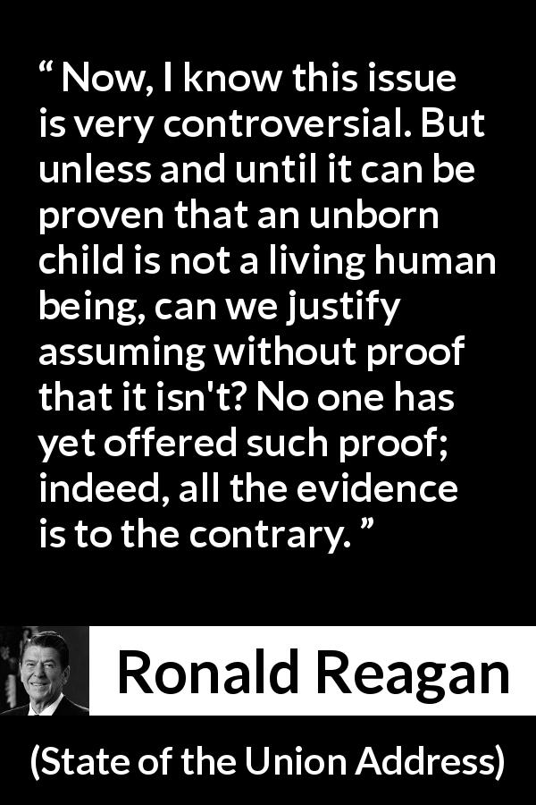 "Ronald Reagan about proof (""State of the Union Address"", 25 January 1984) - Now, I know this issue is very controversial. But unless and until it can be proven that an unborn child is not a living human being, can we justify assuming without proof that it isn't? No one has yet offered such proof; indeed, all the evidence is to the contrary."