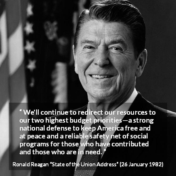 Ronald Reagan quote about safety from State of the Union Address (26 January 1982) - We'll continue to redirect our resources to our two highest budget priorities—a strong national defense to keep America free and at peace and a reliable safety net of social programs for those who have contributed and those who are in need.