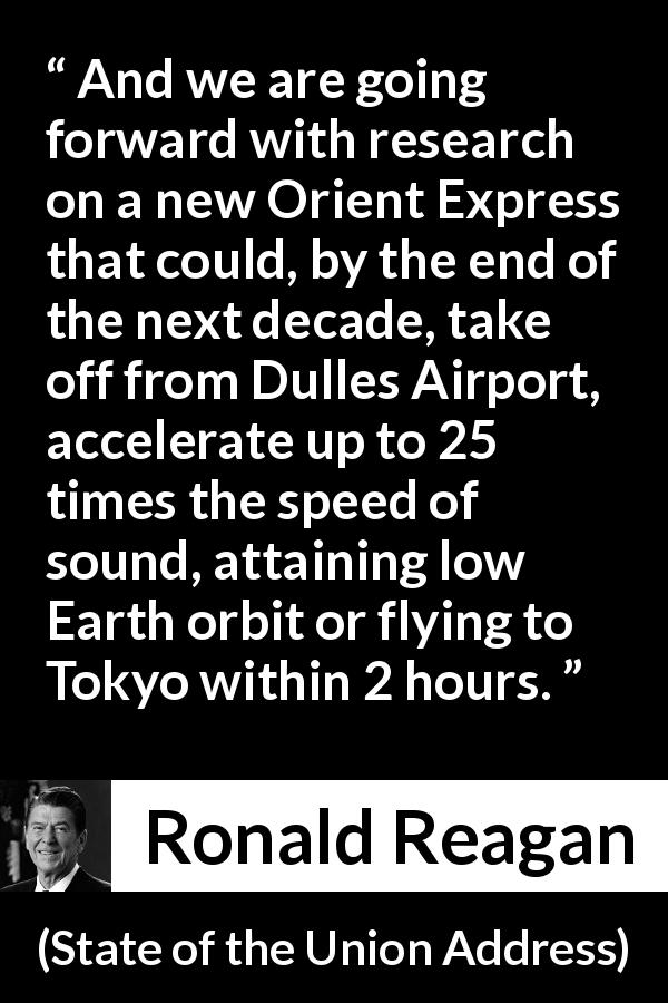 Ronald Reagan - State of the Union Address - And we are going forward with research on a new Orient Express that could, by the end of the next decade, take off from Dulles Airport, accelerate up to 25 times the speed of sound, attaining low Earth orbit or flying to Tokyo within 2 hours.