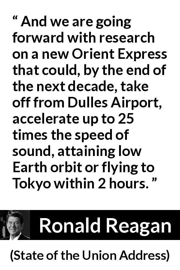 "Ronald Reagan about speed (""State of the Union Address"", 4 February 1986) - And we are going forward with research on a new Orient Express that could, by the end of the next decade, take off from Dulles Airport, accelerate up to 25 times the speed of sound, attaining low Earth orbit or flying to Tokyo within 2 hours."