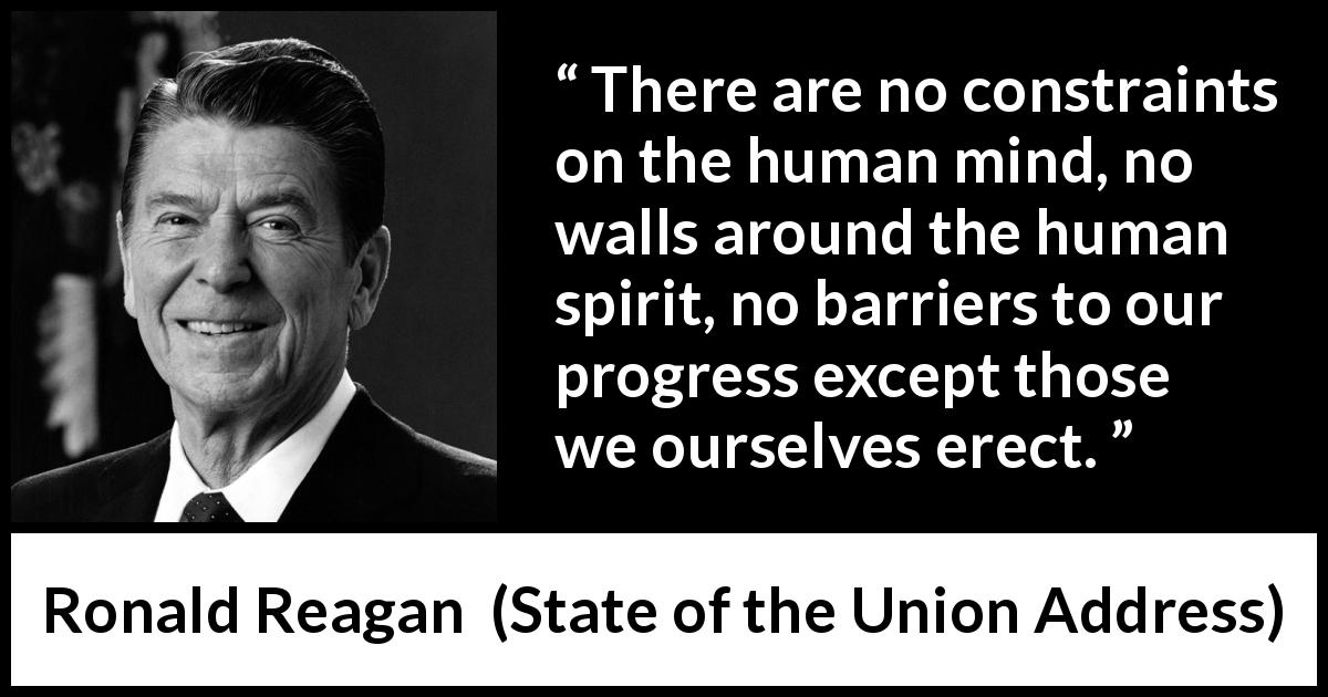 Ronald Reagan quote about spirit from State of the Union Address (6 February 1985) - There are no constraints on the human mind, no walls around the human spirit, no barriers to our progress except those we ourselves erect.